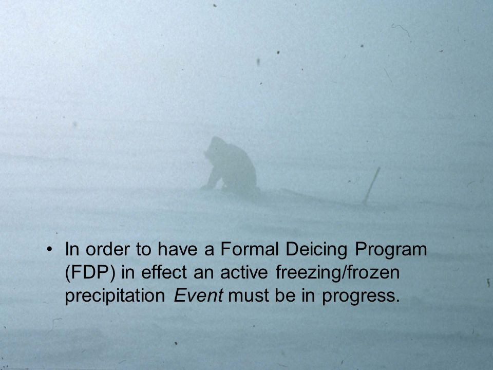 2 In order to have a Formal Deicing Program (FDP) in effect an active freezing/frozen precipitation Event must be in progress.