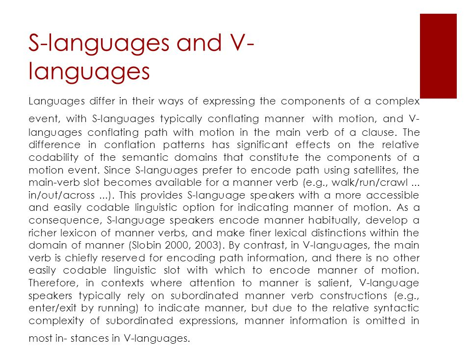 S-languages and V- languages Languages differ in their ways of expressing the components of a complex event, with S-languages typically conflating manner with motion, and V- languages conflating path with motion in the main verb of a clause.