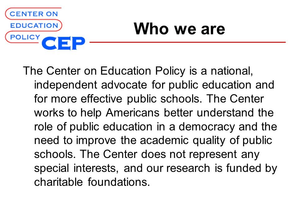 Who we are The Center on Education Policy is a national, independent advocate for public education and for more effective public schools.