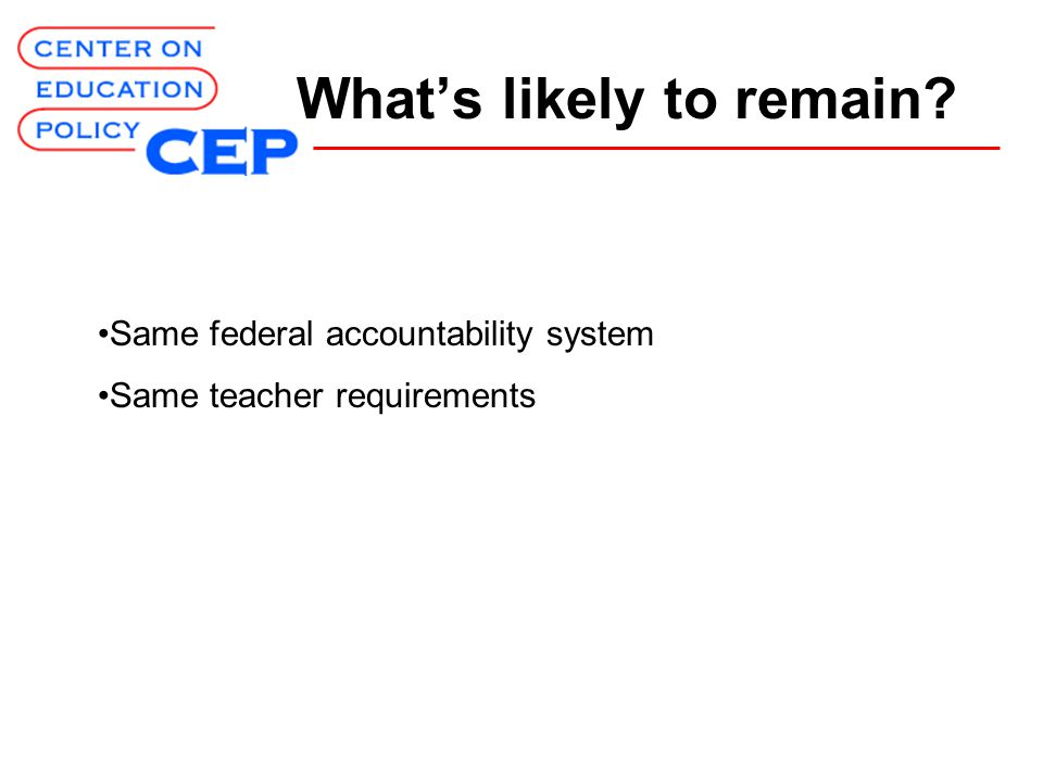 What's likely to remain? Same federal accountability system Same teacher requirements