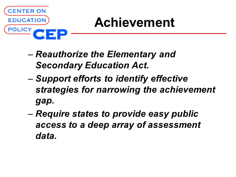 Achievement –Reauthorize the Elementary and Secondary Education Act.
