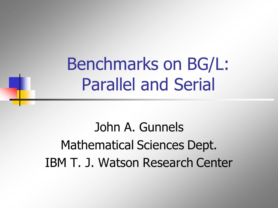 Benchmarks on BG/L: Parallel and Serial John A. Gunnels Mathematical Sciences Dept.