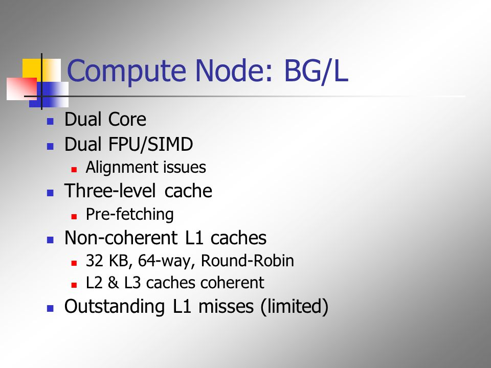 Compute Node: BG/L Dual Core Dual FPU/SIMD Alignment issues Three-level cache Pre-fetching Non-coherent L1 caches 32 KB, 64-way, Round-Robin L2 & L3 caches coherent Outstanding L1 misses (limited)