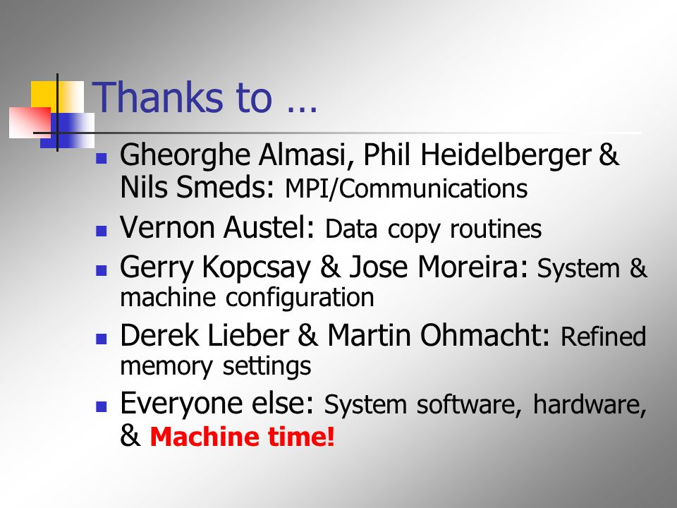Thanks to … Gheorghe Almasi, Phil Heidelberger & Nils Smeds: MPI/Communications Vernon Austel: Data copy routines Gerry Kopcsay & Jose Moreira: System & machine configuration Derek Lieber & Martin Ohmacht: Refined memory settings Everyone else: System software, hardware, & Machine time!