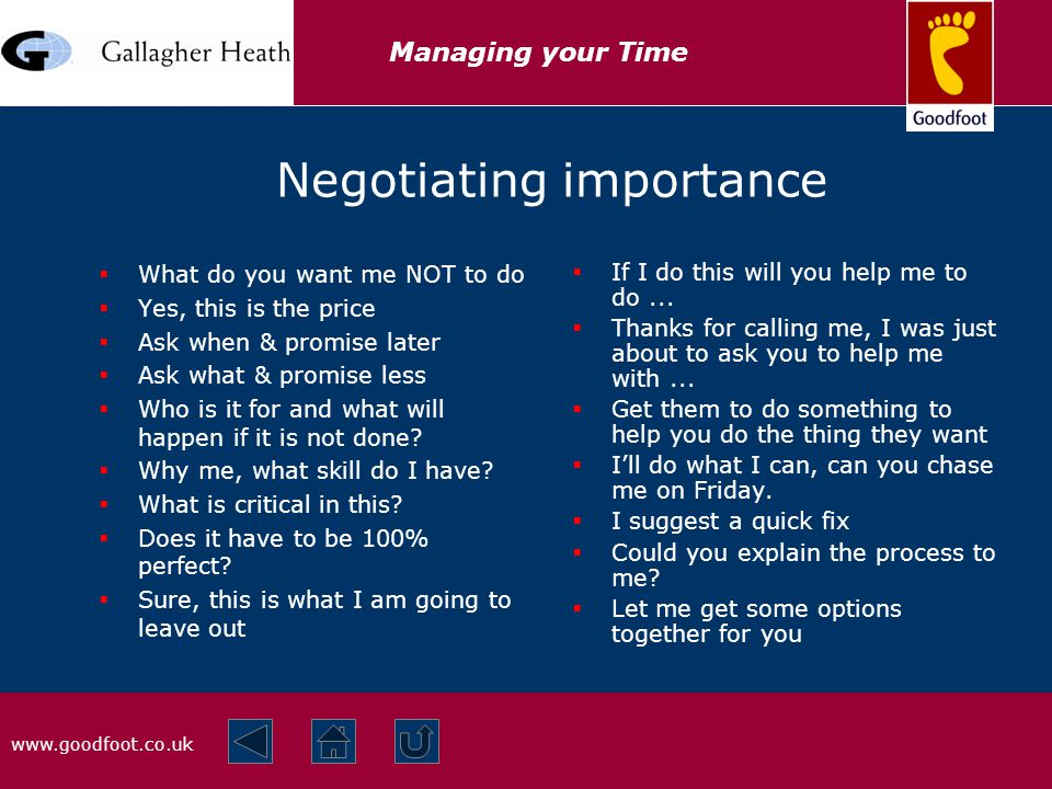 www.goodfoot.co.uk Managing your Time Negotiating importance  What do you want me NOT to do  Yes, this is the price  Ask when & promise later  Ask what & promise less  Who is it for and what will happen if it is not done.