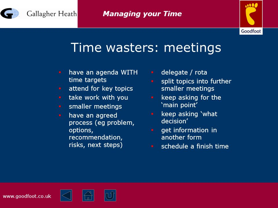 www.goodfoot.co.uk Managing your Time Time wasters: meetings  have an agenda WITH time targets  attend for key topics  take work with you  smaller meetings  have an agreed process (eg problem, options, recommendation, risks, next steps)  delegate / rota  split topics into further smaller meetings  keep asking for the 'main point'  keep asking 'what decision'  get information in another form  schedule a finish time