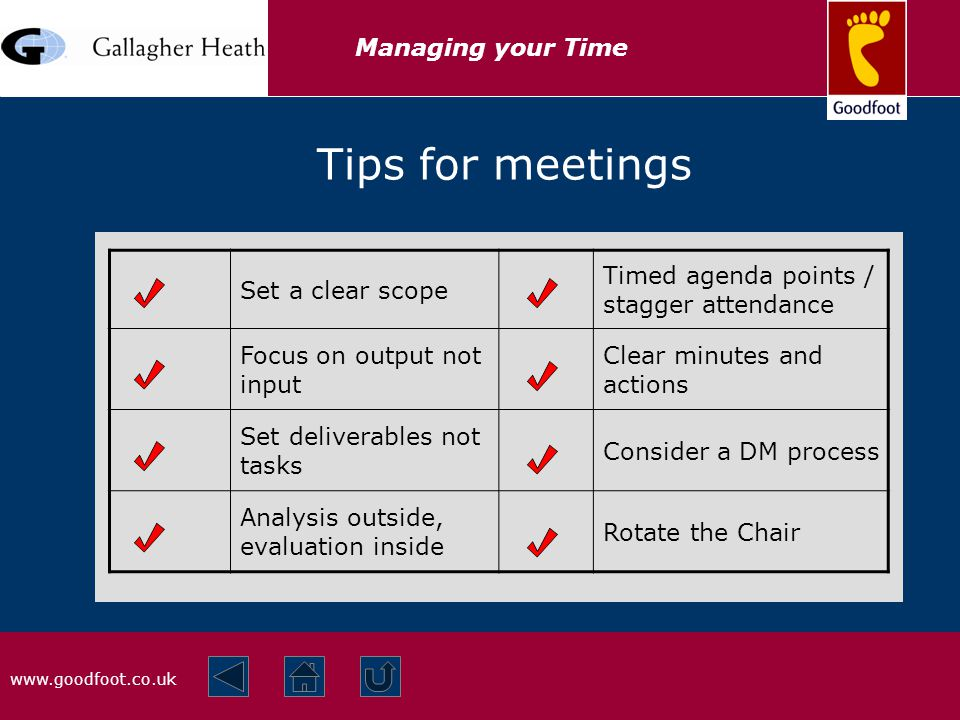 www.goodfoot.co.uk Managing your Time Set a clear scope Timed agenda points / stagger attendance Focus on output not input Clear minutes and actions Set deliverables not tasks Consider a DM process Analysis outside, evaluation inside Rotate the Chair Tips for meetings