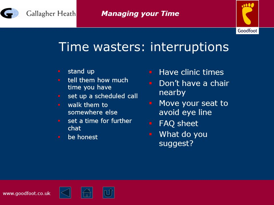 www.goodfoot.co.uk Managing your Time Time wasters: interruptions  stand up  tell them how much time you have  set up a scheduled call  walk them to somewhere else  set a time for further chat  be honest  Have clinic times  Don't have a chair nearby  Move your seat to avoid eye line  FAQ sheet  What do you suggest