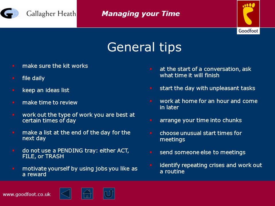 www.goodfoot.co.uk Managing your Time General tips  at the start of a conversation, ask what time it will finish  start the day with unpleasant tasks  work at home for an hour and come in later  arrange your time into chunks  choose unusual start times for meetings  send someone else to meetings  identify repeating crises and work out a routine  make sure the kit works  file daily  keep an ideas list  make time to review  work out the type of work you are best at certain times of day  make a list at the end of the day for the next day  do not use a PENDING tray: either ACT, FILE, or TRASH  motivate yourself by using jobs you like as a reward