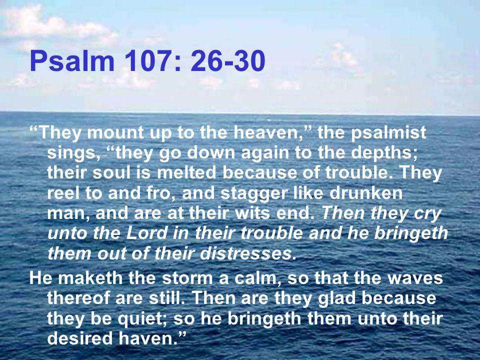 Psalm 107: 26-30 They mount up to the heaven, the psalmist sings, they go down again to the depths; their soul is melted because of trouble.