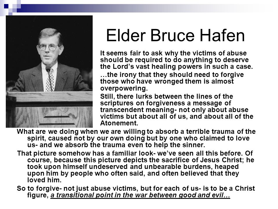 Elder Bruce Hafen It seems fair to ask why the victims of abuse should be required to do anything to deserve the Lord's vast healing powers in such a case.