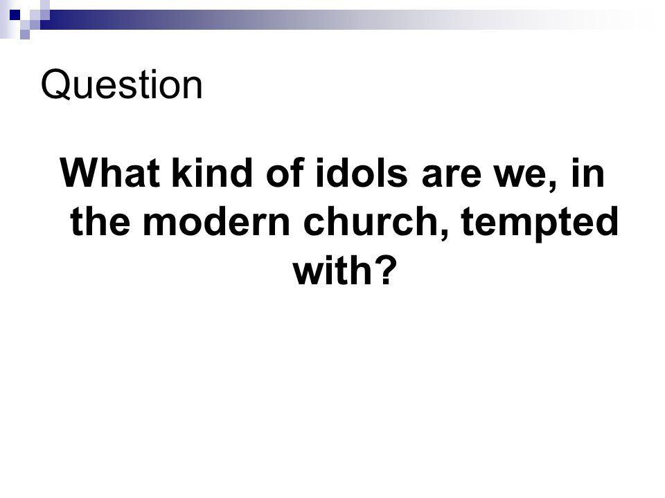 Question What kind of idols are we, in the modern church, tempted with
