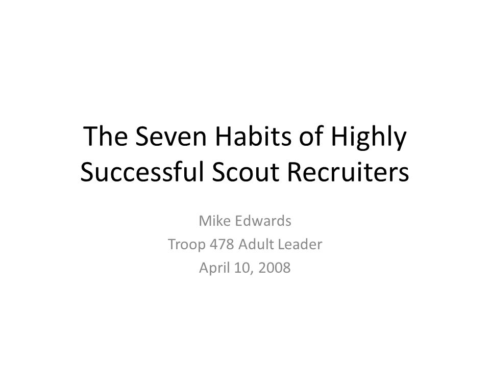 The Seven Habits of Highly Successful Scout Recruiters Mike Edwards Troop 478 Adult Leader April 10, 2008