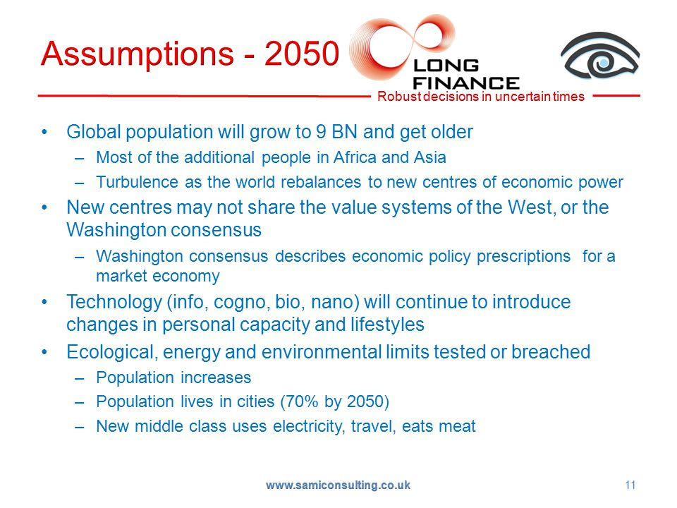 Global population will grow to 9 BN and get older –Most of the additional people in Africa and Asia –Turbulence as the world rebalances to new centres of economic power New centres may not share the value systems of the West, or the Washington consensus –Washington consensus describes economic policy prescriptions for a market economy Technology (info, cogno, bio, nano) will continue to introduce changes in personal capacity and lifestyles Ecological, energy and environmental limits tested or breached –Population increases –Population lives in cities (70% by 2050) –New middle class uses electricity, travel, eats meat 11 www.samiconsulting.co.uk