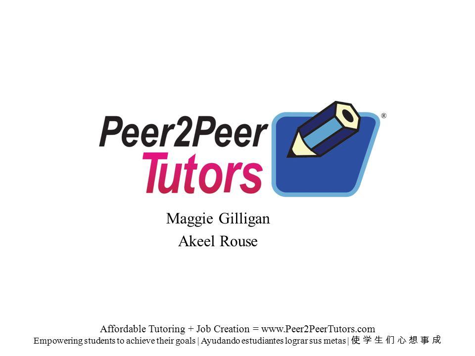 Maggie Gilligan Akeel Rouse Affordable Tutoring + Job Creation = www.Peer2PeerTutors.com Empowering students to achieve their goals | Ayudando estudiantes lograr sus metas | 使 学 生 们 心 想 事 成