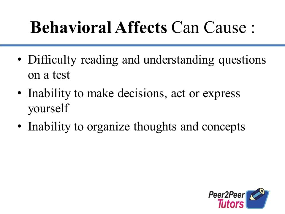 Behavioral Affects Can Cause : Difficulty reading and understanding questions on a test Inability to make decisions, act or express yourself Inability to organize thoughts and concepts