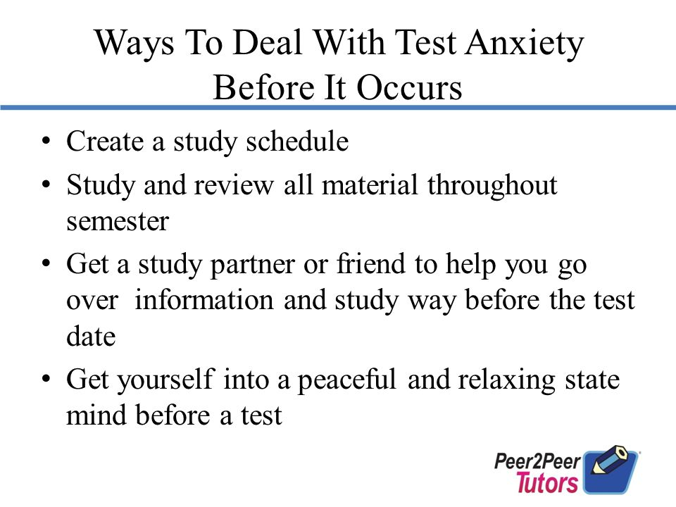 Ways To Deal With Test Anxiety Before It Occurs Create a study schedule Study and review all material throughout semester Get a study partner or friend to help you go over information and study way before the test date Get yourself into a peaceful and relaxing state mind before a test