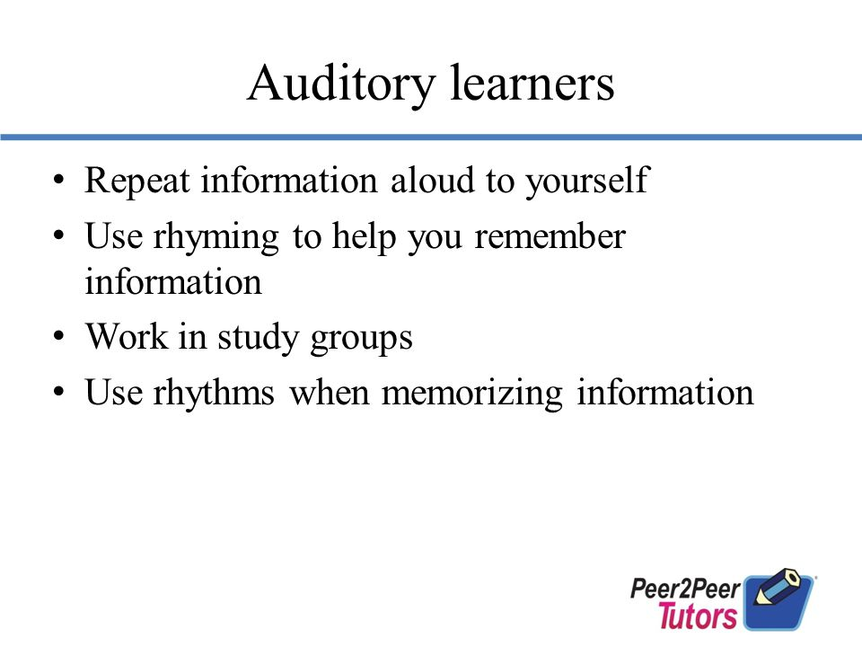 Auditory learners Repeat information aloud to yourself Use rhyming to help you remember information Work in study groups Use rhythms when memorizing information