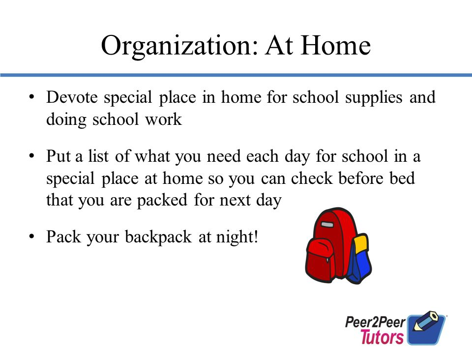 Organization: At Home Devote special place in home for school supplies and doing school work Put a list of what you need each day for school in a special place at home so you can check before bed that you are packed for next day Pack your backpack at night!