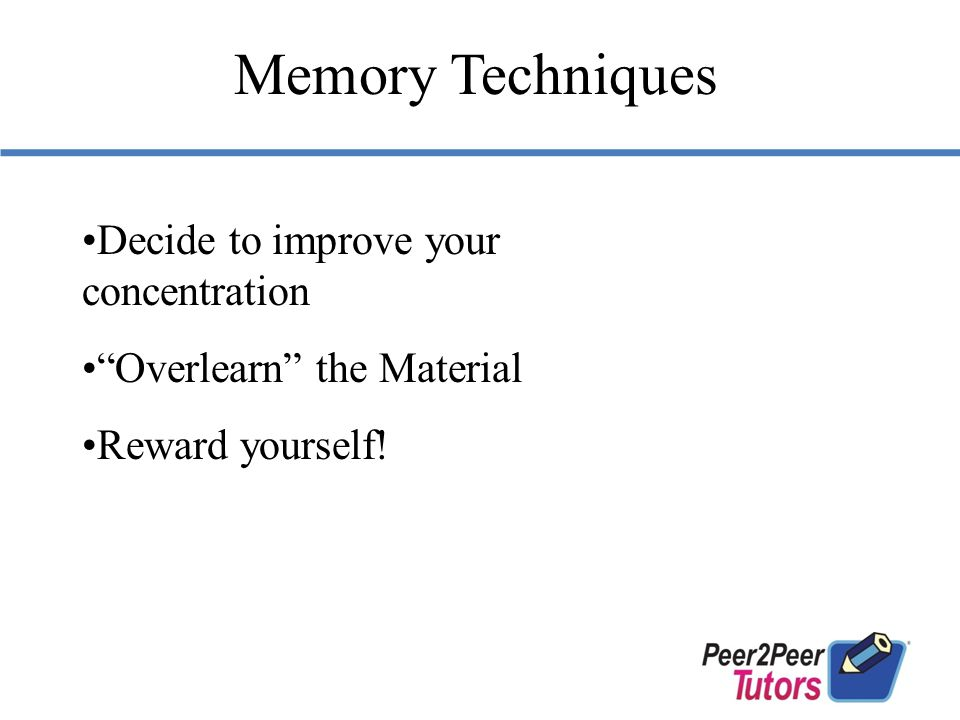 Decide to improve your concentration Overlearn the Material Reward yourself! Memory Techniques