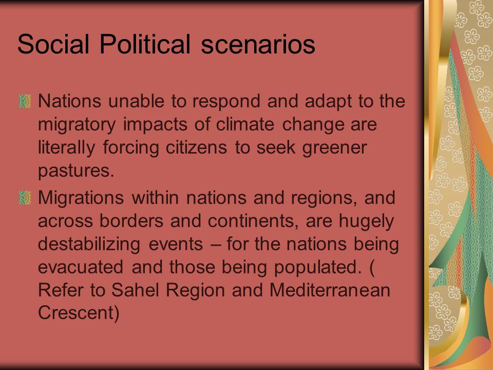 Social Political scenarios Nations unable to respond and adapt to the migratory impacts of climate change are literally forcing citizens to seek greener pastures.