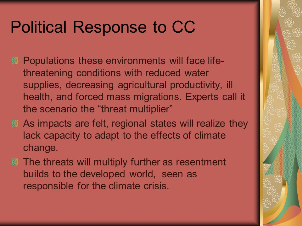 Political Response to CC Populations these environments will face life- threatening conditions with reduced water supplies, decreasing agricultural productivity, ill health, and forced mass migrations.
