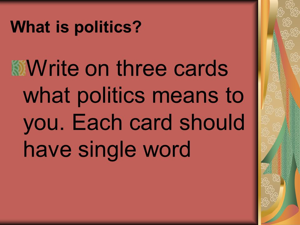 What is politics. Write on three cards what politics means to you.