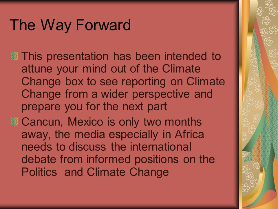 The Way Forward This presentation has been intended to attune your mind out of the Climate Change box to see reporting on Climate Change from a wider perspective and prepare you for the next part Cancun, Mexico is only two months away, the media especially in Africa needs to discuss the international debate from informed positions on the Politics and Climate Change