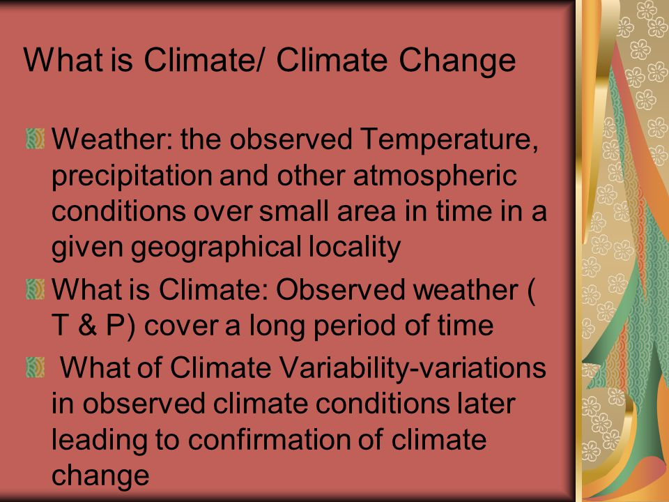 What is Climate/ Climate Change Weather: the observed Temperature, precipitation and other atmospheric conditions over small area in time in a given geographical locality What is Climate: Observed weather ( T & P) cover a long period of time What of Climate Variability-variations in observed climate conditions later leading to confirmation of climate change