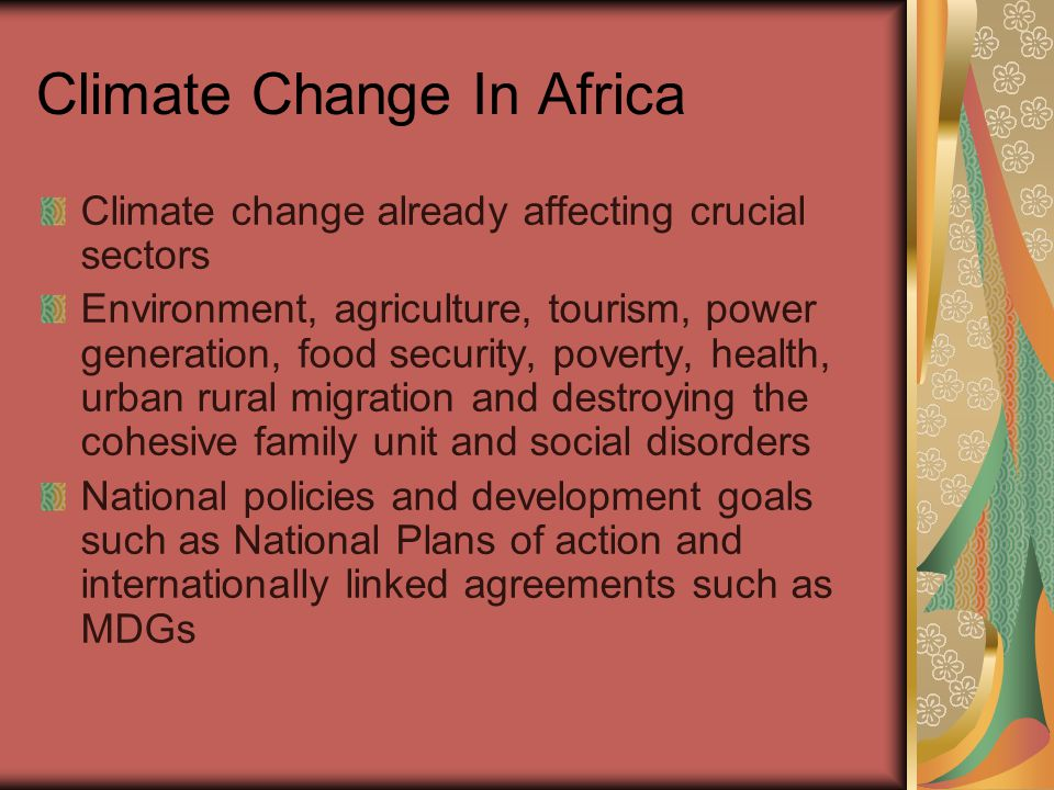 Climate Change In Africa Climate change already affecting crucial sectors Environment, agriculture, tourism, power generation, food security, poverty, health, urban rural migration and destroying the cohesive family unit and social disorders National policies and development goals such as National Plans of action and internationally linked agreements such as MDGs
