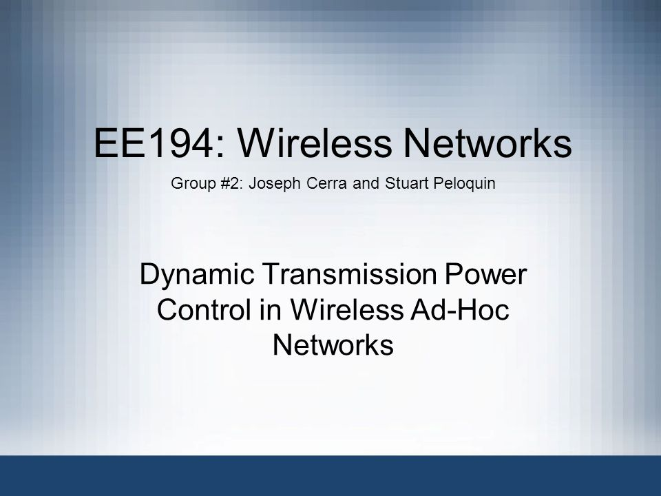 EE194: Wireless Networks Group #2: Joseph Cerra and Stuart Peloquin Dynamic Transmission Power Control in Wireless Ad-Hoc Networks