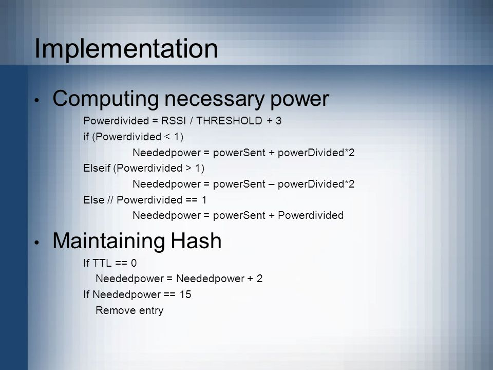 Implementation Computing necessary power Powerdivided = RSSI / THRESHOLD + 3 if (Powerdivided < 1) Neededpower = powerSent + powerDivided*2 Elseif (Powerdivided > 1) Neededpower = powerSent – powerDivided*2 Else // Powerdivided == 1 Neededpower = powerSent + Powerdivided Maintaining Hash If TTL == 0 Neededpower = Neededpower + 2 If Neededpower == 15 Remove entry