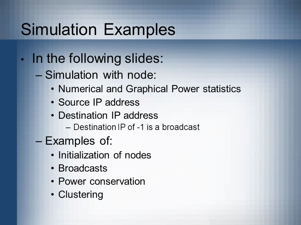 Simulation Examples In the following slides: –Simulation with node: Numerical and Graphical Power statistics Source IP address Destination IP address –Destination IP of -1 is a broadcast –Examples of: Initialization of nodes Broadcasts Power conservation Clustering
