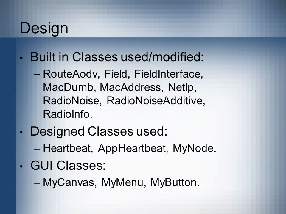 Design Built in Classes used/modified: –RouteAodv, Field, FieldInterface, MacDumb, MacAddress, NetIp, RadioNoise, RadioNoiseAdditive, RadioInfo.
