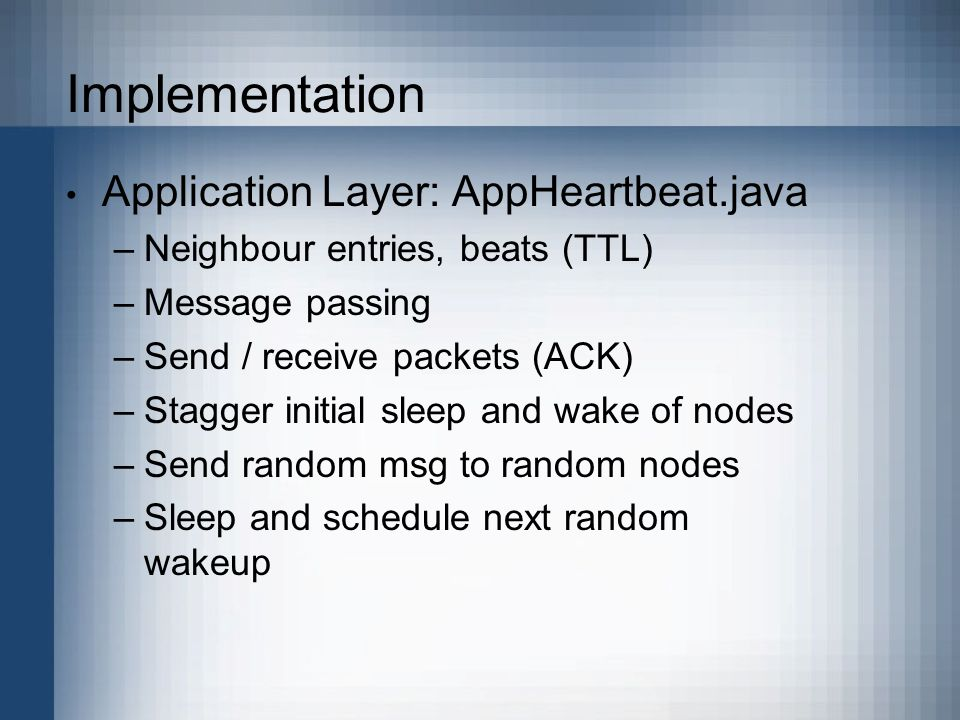 Implementation Application Layer: AppHeartbeat.java –Neighbour entries, beats (TTL) –Message passing –Send / receive packets (ACK) –Stagger initial sleep and wake of nodes –Send random msg to random nodes –Sleep and schedule next random wakeup