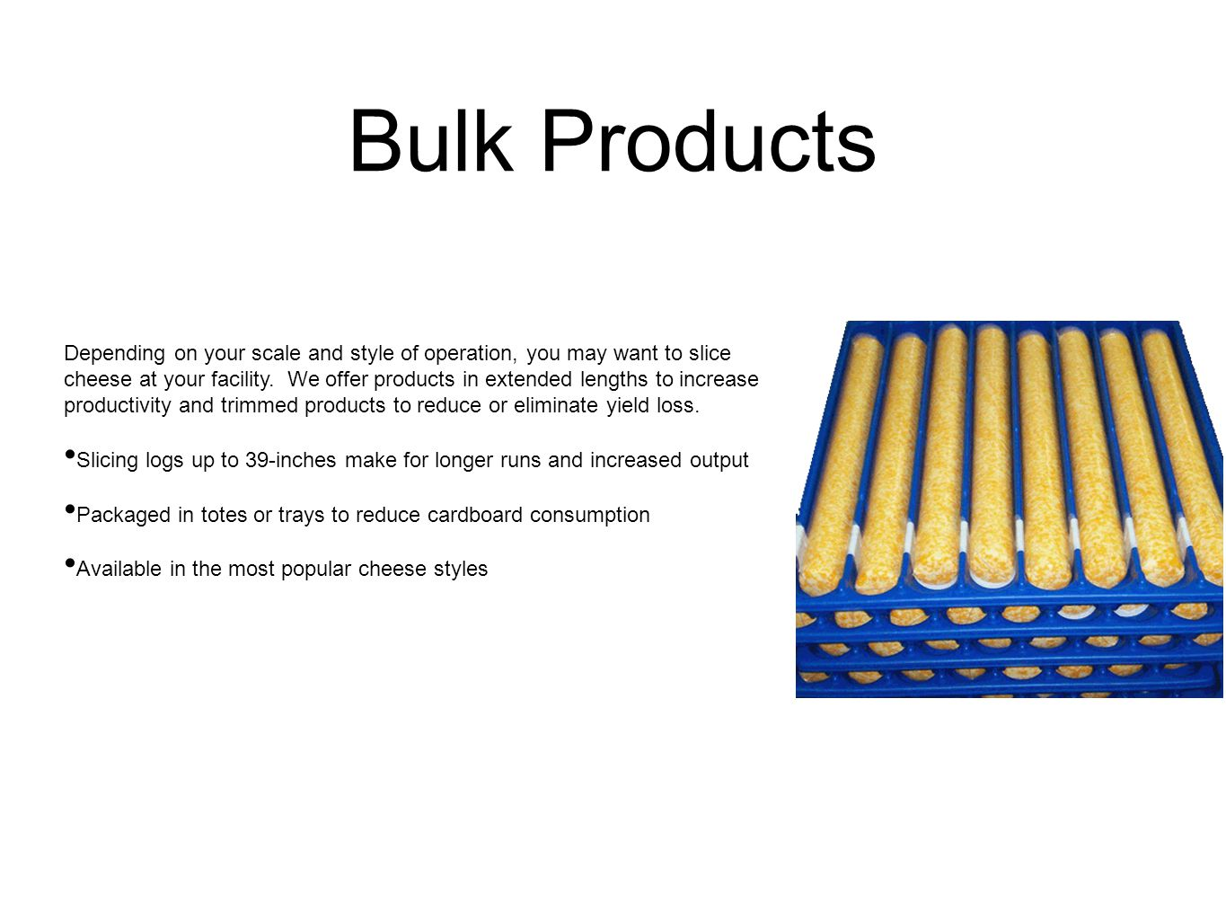 Bulk Products Depending on your scale and style of operation, you may want to slice cheese at your facility.