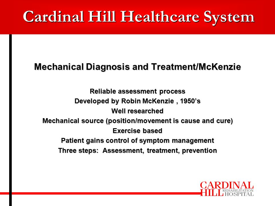 Mechanical Diagnosis and Treatment/McKenzie Reliable assessment process Developed by Robin McKenzie, 1950's Well researched Mechanical source (position/movement is cause and cure) Exercise based Patient gains control of symptom management Three steps: Assessment, treatment, prevention Cardinal Hill Healthcare System