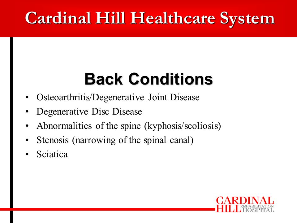 Cardinal Hill Healthcare System Back Conditions Osteoarthritis/Degenerative Joint Disease Degenerative Disc Disease Abnormalities of the spine (kyphosis/scoliosis) Stenosis (narrowing of the spinal canal) Sciatica