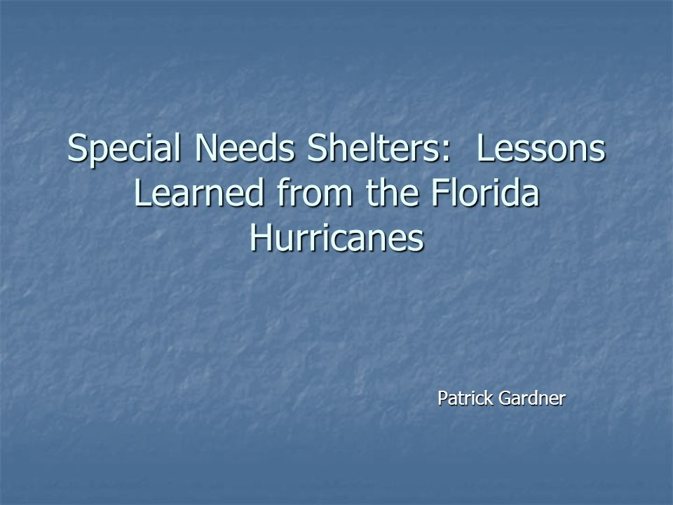 Special Needs Shelters: Lessons Learned from the Florida Hurricanes Patrick Gardner