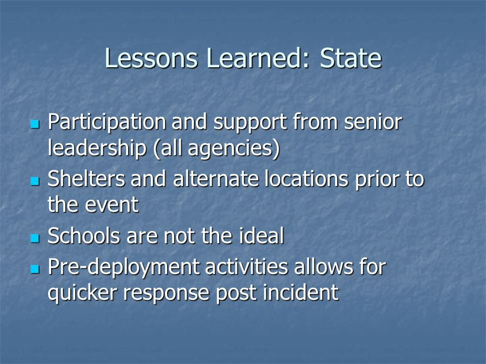 Lessons Learned: State Participation and support from senior leadership (all agencies) Participation and support from senior leadership (all agencies) Shelters and alternate locations prior to the event Shelters and alternate locations prior to the event Schools are not the ideal Schools are not the ideal Pre-deployment activities allows for quicker response post incident Pre-deployment activities allows for quicker response post incident
