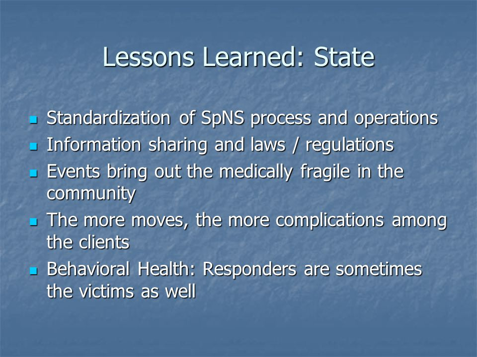 Lessons Learned: State Standardization of SpNS process and operations Standardization of SpNS process and operations Information sharing and laws / regulations Information sharing and laws / regulations Events bring out the medically fragile in the community Events bring out the medically fragile in the community The more moves, the more complications among the clients The more moves, the more complications among the clients Behavioral Health: Responders are sometimes the victims as well Behavioral Health: Responders are sometimes the victims as well