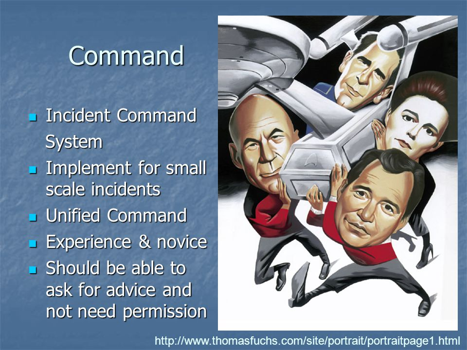 Command Command Incident Command Incident Command System System Implement for small scale incidents Implement for small scale incidents Unified Command Unified Command Experience & novice Experience & novice Should be able to ask for advice and not need permission Should be able to ask for advice and not need permission http://www.thomasfuchs.com/site/portrait/portraitpage1.html