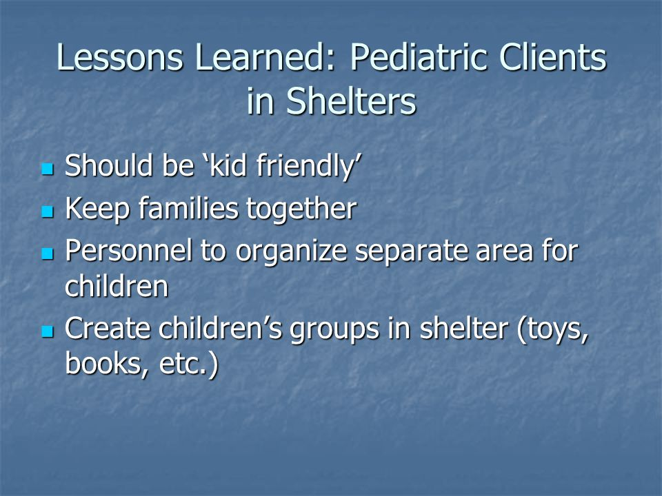 Lessons Learned: Pediatric Clients in Shelters Should be 'kid friendly' Should be 'kid friendly' Keep families together Keep families together Personnel to organize separate area for children Personnel to organize separate area for children Create children's groups in shelter (toys, books, etc.) Create children's groups in shelter (toys, books, etc.)