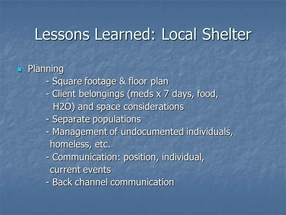 Lessons Learned: Local Shelter Planning Planning - Square footage & floor plan - Client belongings (meds x 7 days, food, H2O) and space considerations H2O) and space considerations - Separate populations - Management of undocumented individuals, homeless, etc.