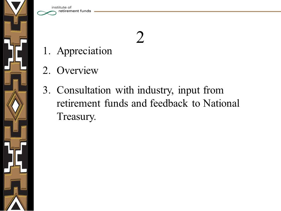 1.Appreciation 2.Overview 3.Consultation with industry, input from retirement funds and feedback to National Treasury.