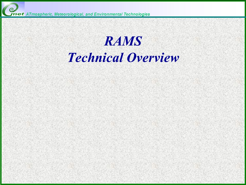 ATmospheric, Meteorological, and Environmental Technologies Technical Description of RAMS Basic equations Radiation Grid structure and nesting Microphysics Time differencing Soil/vegetation Advection Turbulence Convective parameterization Data analysis Boundary conditions Nudging Surface layer