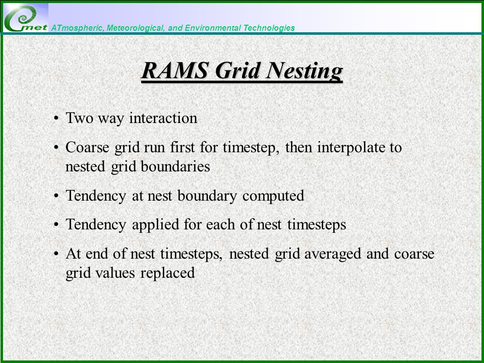 ATmospheric, Meteorological, and Environmental Technologies RAMS Grid Nesting Two way interaction Coarse grid run first for timestep, then interpolate to nested grid boundaries Tendency at nest boundary computed Tendency applied for each of nest timesteps At end of nest timesteps, nested grid averaged and coarse grid values replaced