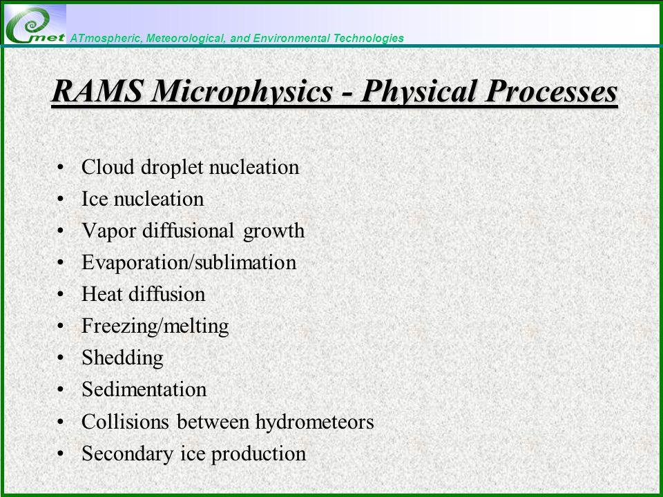ATmospheric, Meteorological, and Environmental Technologies RAMS Microphysics - Physical Processes Cloud droplet nucleation Ice nucleation Vapor diffusional growth Evaporation/sublimation Heat diffusion Freezing/melting Shedding Sedimentation Collisions between hydrometeors Secondary ice production