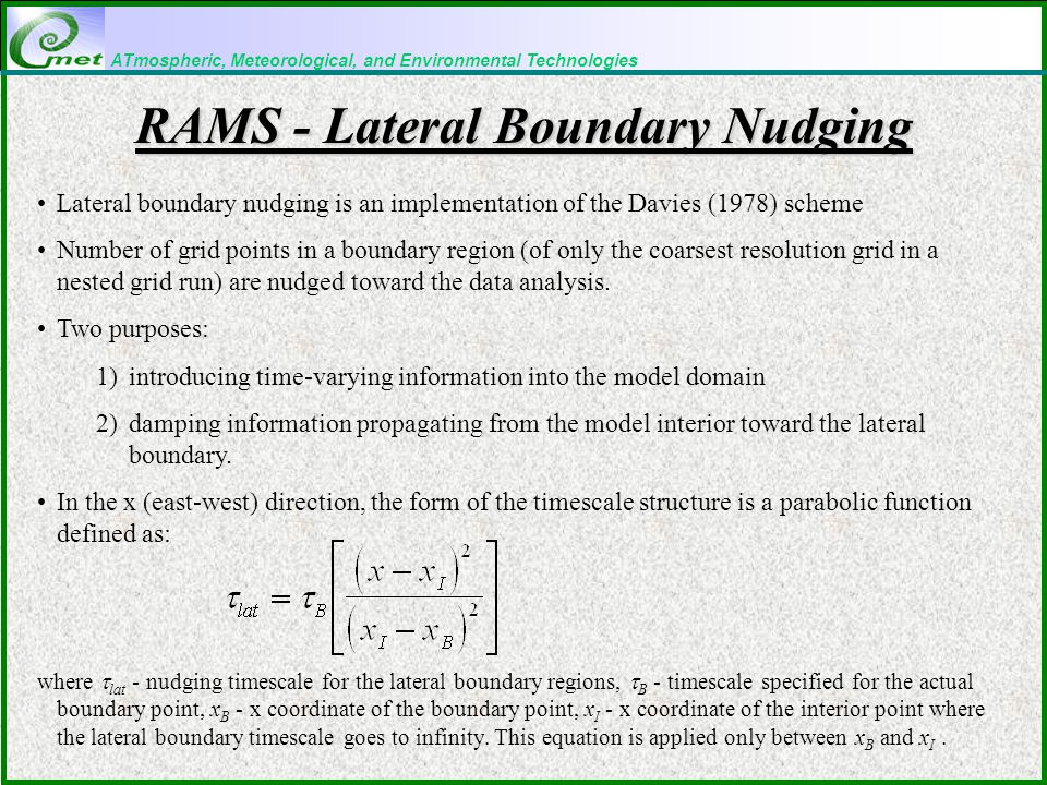 ATmospheric, Meteorological, and Environmental Technologies RAMS - Lateral Boundary Nudging Lateral boundary nudging is an implementation of the Davies (1978) scheme Number of grid points in a boundary region (of only the coarsest resolution grid in a nested grid run) are nudged toward the data analysis.