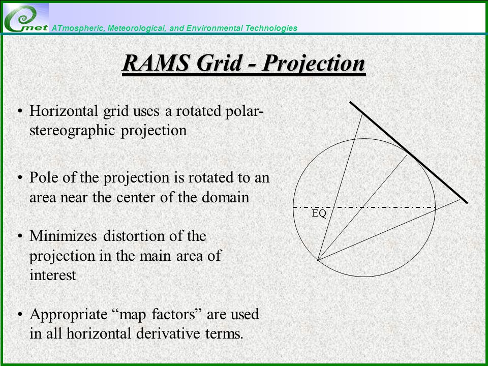 ATmospheric, Meteorological, and Environmental Technologies RAMS Grid - Projection Horizontal grid uses a rotated polar- stereographic projection Pole of the projection is rotated to an area near the center of the domain Minimizes distortion of the projection in the main area of interest Appropriate map factors are used in all horizontal derivative terms.